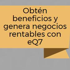 Obtén beneficios y genera negocios rentables con eQ7