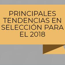 PRINCIPALES TENDENCIAS EN SELECCIÓN PARA EL 2018